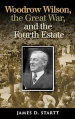 Woodrow Wilson, the Great War, and the Fourth Estate (Joseph V Hughes Jr and Holly O Hughes Series on the Presi)