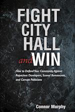 Fight City Hall and Win: How to Defend Your Community against Rapacious Developers, Scared Bureaucrats, and Corrupt Politicians
