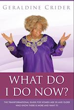 What Do I Do Now?: The Transformational Guide For Women Age 50 and Older Who Know There Is More And Want It!
