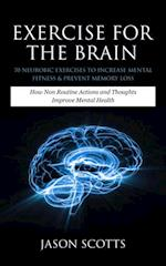 Exercise For The Brain: 70 Neurobic Exercises To Increase Mental Fitness & Prevent Memory Loss