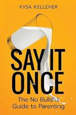 Say It Once: The No Bullshit Guide to Parenting