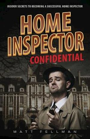 Home Inspector Confidential: Insider Secrets to Becoming a Successful Home Inspector