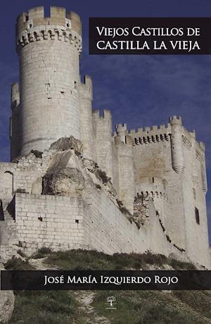 Viejos castillos de Castilla la Vieja af José María Izquierdo Rojo