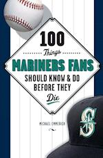 100 Things Mariners Fans Should Know & Do Before They Die (100 Things...fans Should Know)