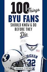 100 Things BYU Fans Should Know & Do Before They Die (100 Things...fans Should Know)