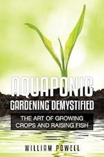 Aquaponic Gardening Demystified: The Art of Growing Crops and Raising Fish