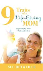 9 Traits of a Life-Giving Mom: Replacing My Worst with Gods Best af Sue Detweiler