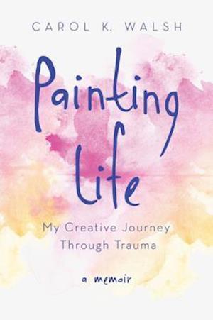 Painting Life af Carol K. Walsh