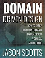 Domain Driven Design: How to Easily Implement Domain Driven Design - A Quick & Simple Guide