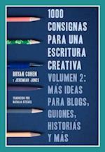 1000 Consignas Para Una Escritura Creativa, Volumen 2: Mas Ideas Para Blogs, Guiones, Historias Y Mas