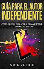 Guia Para El Autor Independiente: Como Crear, Publicar Y Promocionar Tu Libro Para Kindle