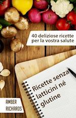 Ricette Senza Latticini Ne Glutine - 40 Deliziose Ricette Per La Vostra Salute
