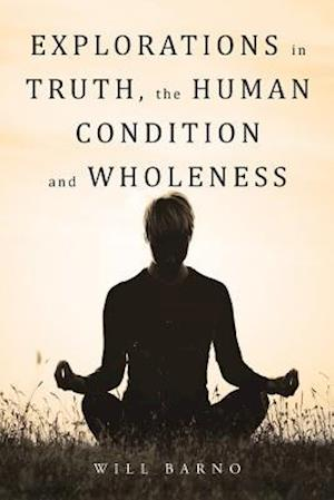 Explorations in Truth, the Human Condition and Wholeness