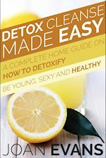 Detox Cleanse Made Easy: A Complete Home Guide on How to Detoxify: Be Young, Sexy and Healthy