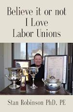 BELIEVE IT OR NOT I LOVE LABOR UNIONS