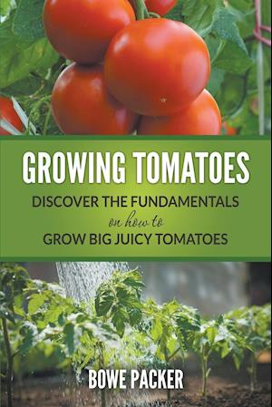 Growing Tomatoes: Discover The Fundamentals On How To Grow Big Juicy Tomatoes
