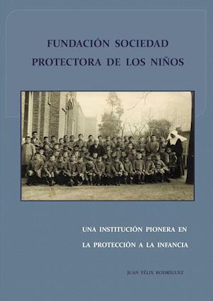 Fundación Sociedad Protectora de los Niños. Una Institución Pionera en la Protección a la infancia af Juan Félix Rodríguez Pérez