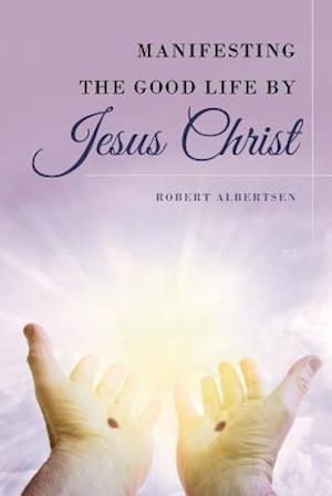 Bog, paperback Manifesting the Good Life by Jesus Christ af Robert Albertsen