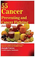 55 Cancer Preventing and Cancer Fighting Juice Recipes: Boost Your Immune System, Improve Your Digestion, and Become Healthier Today