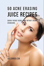 50 Acne Erasing Juice Recipes: Quickly Reduce Visible Acne without Creams or Medicine