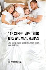 112 Sleep Improving Juice and Meal Recipes: Eating Right So You Can Sleep Better at Night without Having to Take Pills