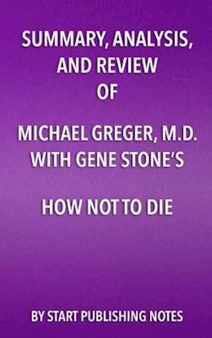 Summary, Analysis, and Review of Summary, Analysis, and Review of Michael Greger, M.D. and Gene Stone's How Not to Die