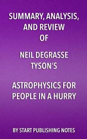 Summary, Analysis, and Review of Neil deGrasse Tyson's Astrophysics for People in a Hurry af Start Publishing Notes
