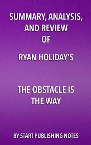 Summary, Analysis, and Review of Ryan Holiday's The Obstacle Is the Way af Start Publishing Notes