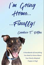 I'm Going Home...Finally! : A Handbook of Everything You Need to Know About Your Newly Adopted Puppy or Dog!