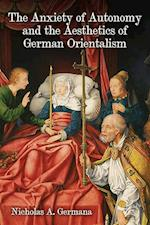 The Anxiety of Autonomy and the Aesthetics of German Orientalism (STUDIES IN GERMAN LITERATURE, LINGUISTICS, AND CULTURE)