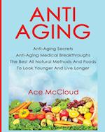 Anti-Aging: Anti-Aging Secrets Anti-Aging Medical Breakthroughs The Best All Natural Methods And Foods To Look Younger And Live Longer