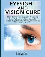 Eyesight And Vision Cure: How To Prevent Eyesight Problems: How To Improve Your Eyesight: Foods, Supplements And Eye Exercises For Better Vision