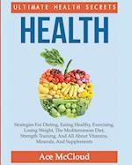 Health: Ultimate Health Secrets: Strategies For Dieting, Eating Healthy, Exercising, Losing Weight, The Mediterranean Diet, Strength Training, And All