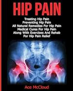 Hip Pain: Treating Hip Pain: Preventing Hip Pain, All Natural Remedies For Hip Pain, Medical Cures For Hip Pain, Along With Exercises And Rehab For Hi