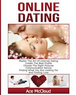 Online Dating: Master The Art of Internet Dating: Create The Best Profile, Choose The Right Pictures, Communication Advice, Finding What You Are Looki