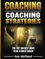 Coaching: Coaching Strategies: The Top 100 Best Ways To Be A Great Coach