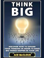 Think Big: Discover How To Expand Your Thinking In Order To Make Big Things Happen In Your Life