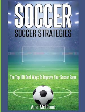 Soccer: Soccer Strategies: The Top 100 Best Ways To Improve Your Soccer Game