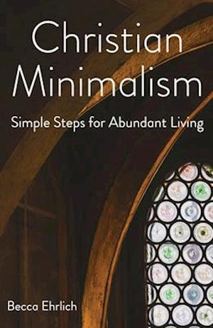 Christian Minimalism: Simple Steps for Abundant Living