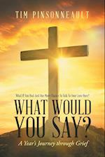 What If You Had Just One More Chance To Talk To Your Love Ones? What Would You Say?: A Year's Journey Through Grief