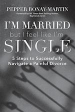 I'm Married But I Feel Like I'm Single: 5 Steps to Successfully Navigate a Painful Divorce