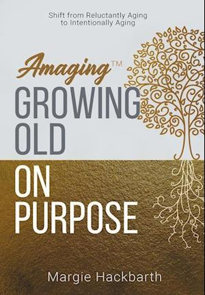 Amaging(TM) Growing Old On Purpose: Shift from Reluctantly Aging to Intentionally Aging
