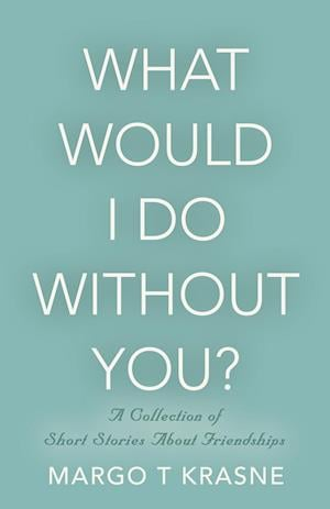 What Would I Do Without You?: A collection of short stories about friendships