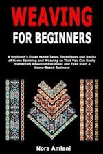 Weaving for Beginners: A Beginner's Guide to the Tools, Techniques and Basics of Home Spinning and Weaving so That You Can Easily Handcraft Beautiful