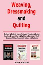 Weaving, Dressmaking and Quilting: Beginner's Guide to Basics, Tools and Techniques Behind Weaving, Dressmaking and Quilting to Quickly and Easily Cre