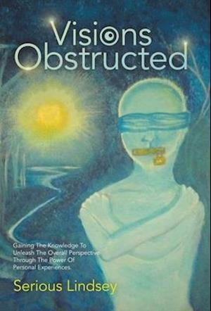 Visions Obstructed: Gaining the Knowledge to Unleash the Overall Perspective Through the Power of Personal Experiences.