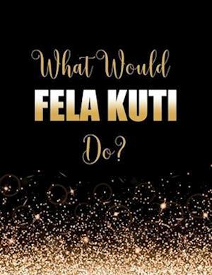 What Would Fela Kuti Do?