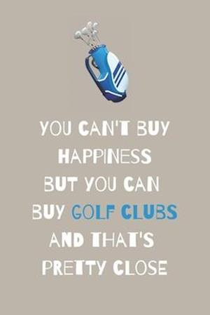 You can't buy happiness but you can buy golf clubs and that's pretty close