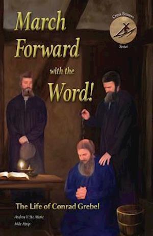 Bog, hæftet March Forward with the Word!: The Life of Conrad Grebel af Mike Atnip, Andrew V. Ste. Marie