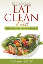 The Truth About the Eat Clean Diet: The Path to Health and Wellness